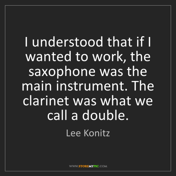 Lee Konitz: I understood that if I wanted to work, the saxophone...