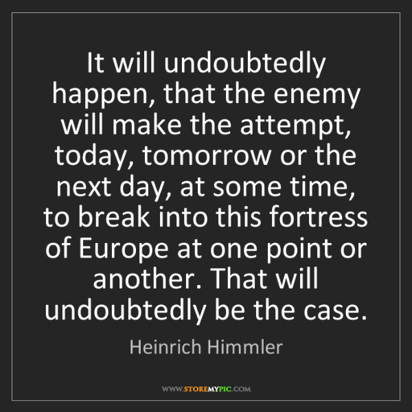 Heinrich Himmler: It will undoubtedly happen, that the enemy will make...