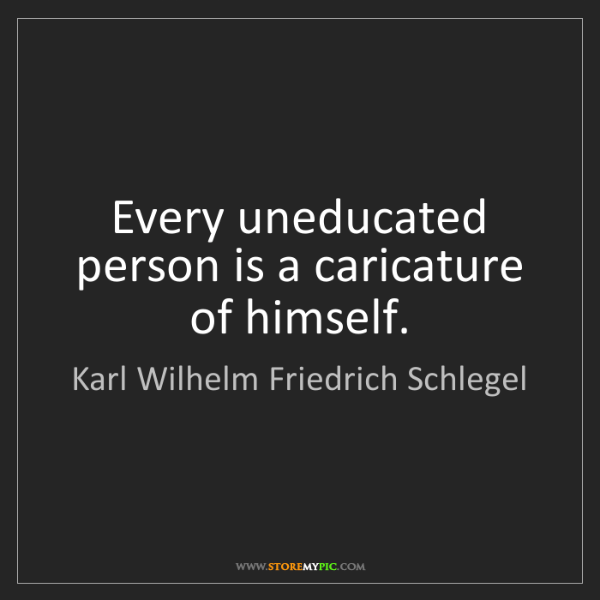 Karl Wilhelm Friedrich Schlegel: Every uneducated person is a caricature of himself.