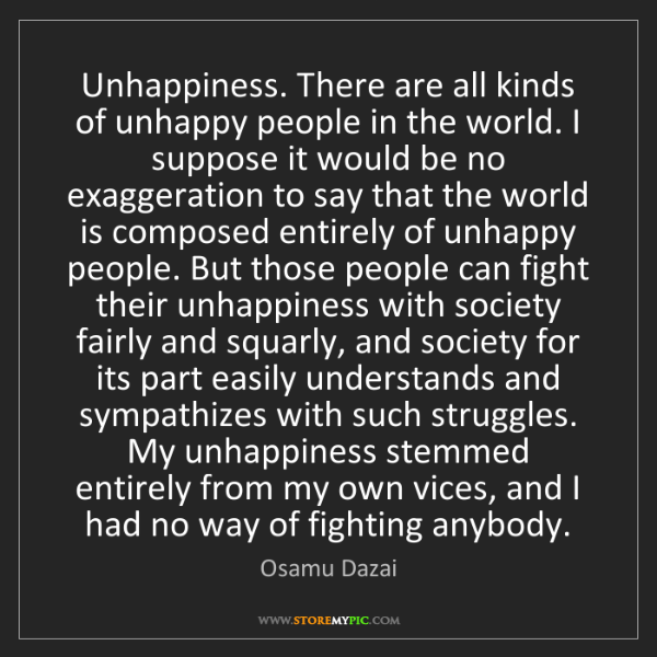 Osamu Dazai: Unhappiness. There are all kinds of unhappy people in...