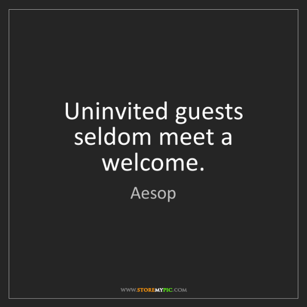 Aesop: Uninvited guests seldom meet a welcome.