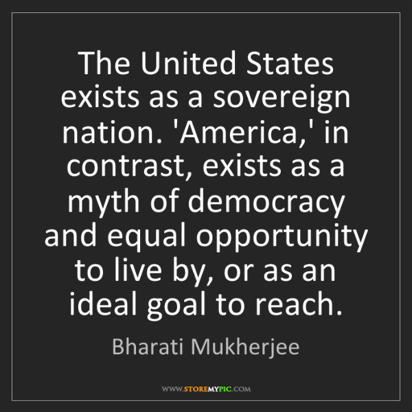 Bharati Mukherjee: The United States exists as a sovereign nation. 'America,'...