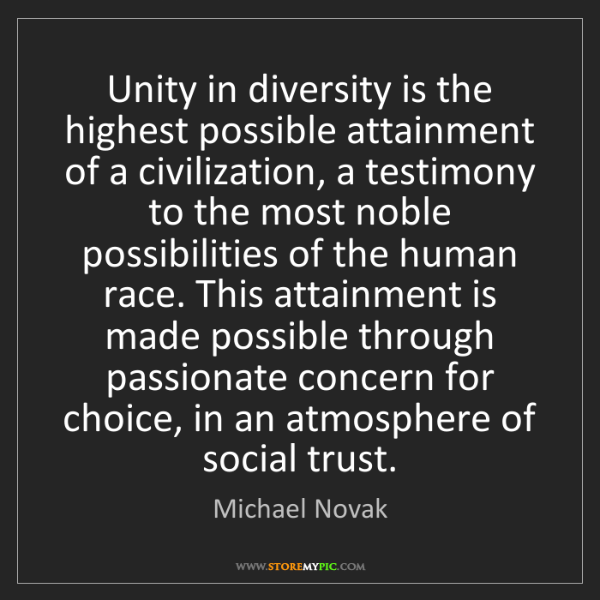Michael Novak: Unity in diversity is the highest possible attainment...
