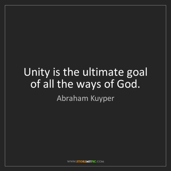 Abraham Kuyper: Unity is the ultimate goal of all the ways of God.