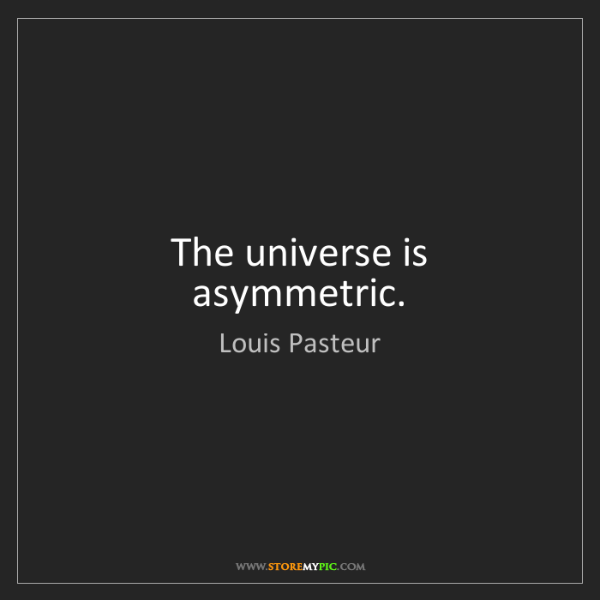 Louis Pasteur: The universe is asymmetric.