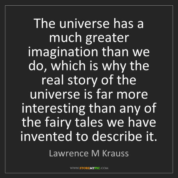Lawrence M Krauss: The universe has a much greater imagination than we do,...