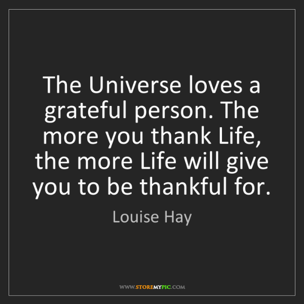 Louise Hay: The Universe loves a grateful person. The more you thank...
