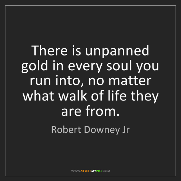 Robert Downey Jr: There is unpanned gold in every soul you run into, no...