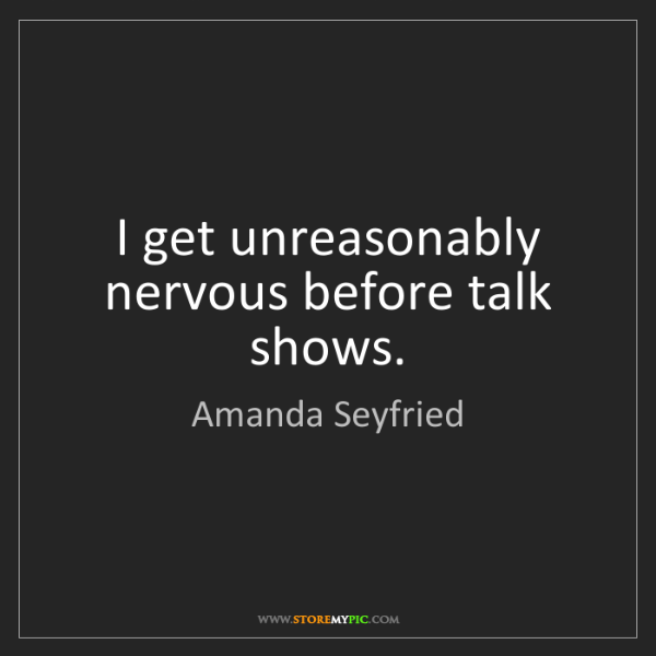 Amanda Seyfried: I get unreasonably nervous before talk shows.
