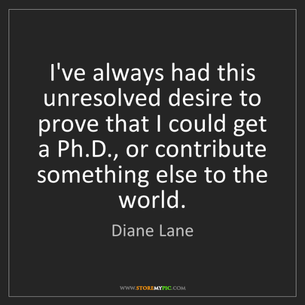 Diane Lane: I've always had this unresolved desire to prove that...