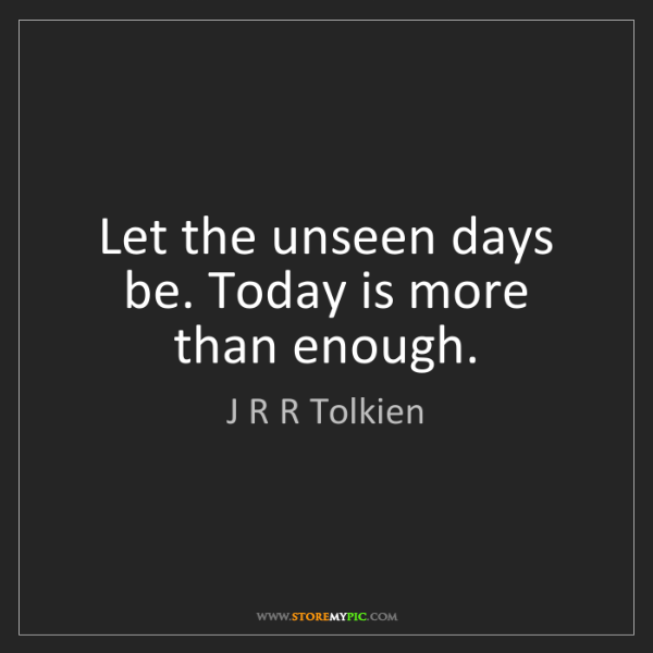 J R R Tolkien: Let the unseen days be. Today is more than enough.