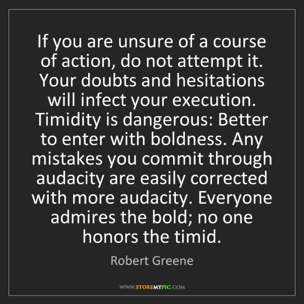 Robert Greene: If you are unsure of a course of action, do not attempt...