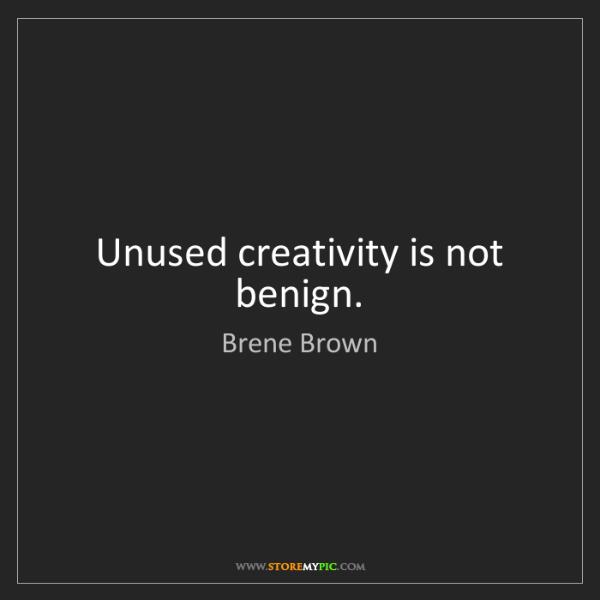 Brene Brown: Unused creativity is not benign.