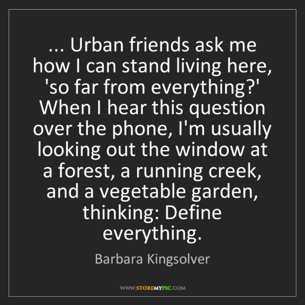 Barbara Kingsolver: ... Urban friends ask me how I can stand living here,...