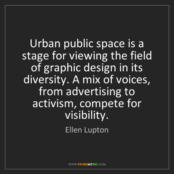 Ellen Lupton: Urban public space is a stage for viewing the field of...