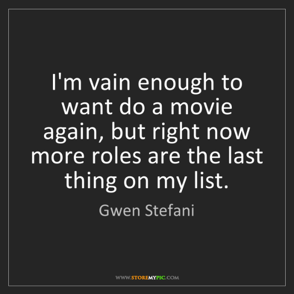 Gwen Stefani: I'm vain enough to want do a movie again, but right now...