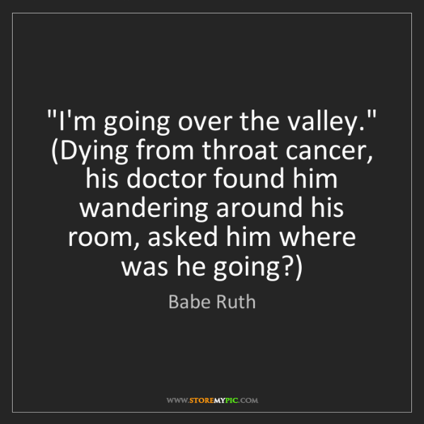 "Babe Ruth: ""I'm going over the valley."" (Dying from throat cancer,..."
