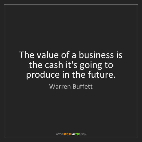 Warren Buffett: The value of a business is the cash it's going to produce...