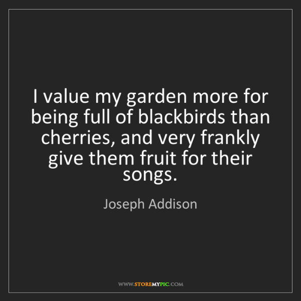 Joseph Addison: I value my garden more for being full of blackbirds than...