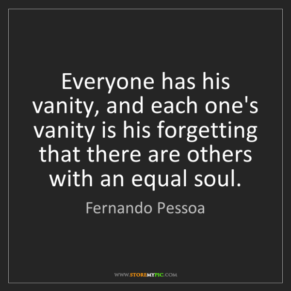 Fernando Pessoa: Everyone has his vanity, and each one's vanity is his...