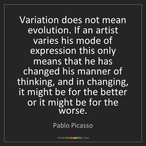 Pablo Picasso: Variation does not mean evolution. If an artist varies...