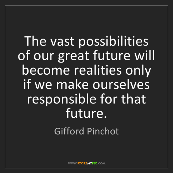 Gifford Pinchot: The vast possibilities of our great future will become...
