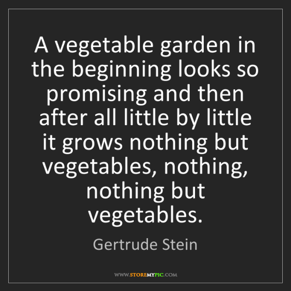 Gertrude Stein: A vegetable garden in the beginning looks so promising...