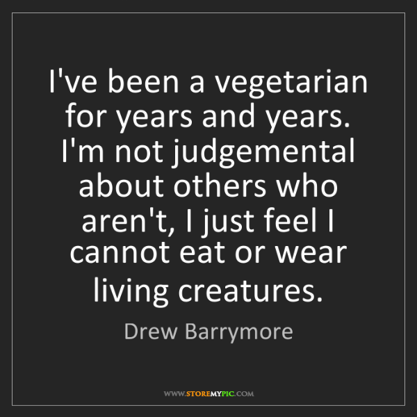 Drew Barrymore: I've been a vegetarian for years and years. I'm not judgemental...