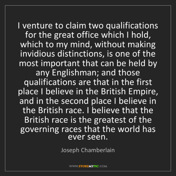 Joseph Chamberlain: I venture to claim two qualifications for the great office...