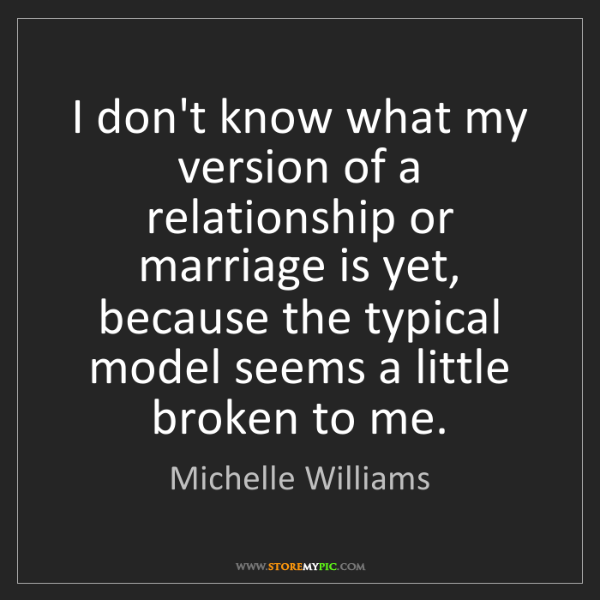Michelle Williams: I don't know what my version of a relationship or marriage...