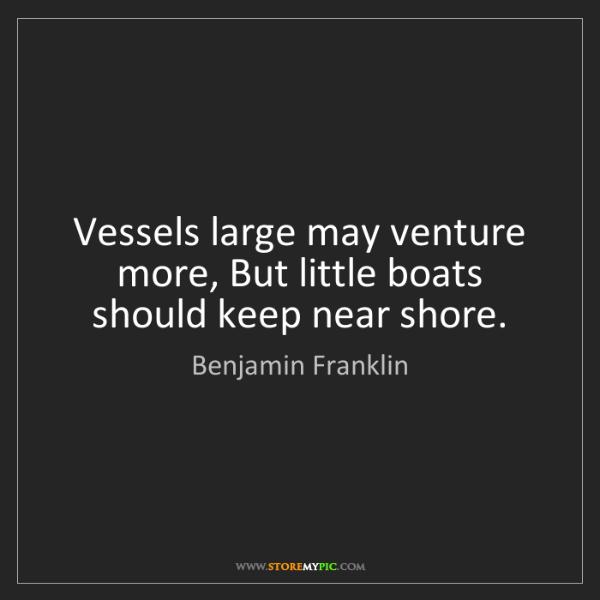 Benjamin Franklin: Vessels large may venture more, But little boats should...