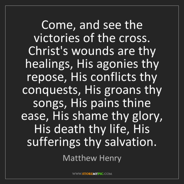 Matthew Henry: Come, and see the victories of the cross. Christ's wounds...