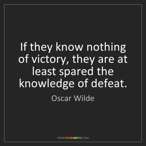 Oscar Wilde: If they know nothing of victory, they are at least spared...