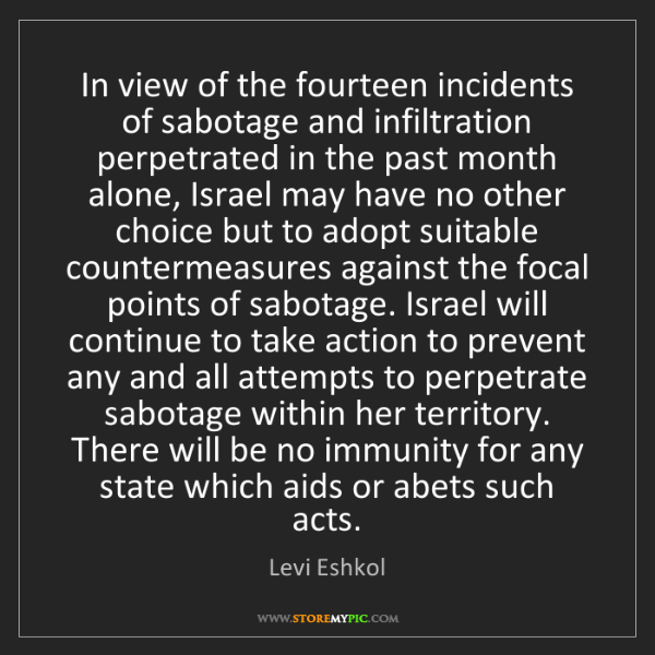 Levi Eshkol: In view of the fourteen incidents of sabotage and infiltration...