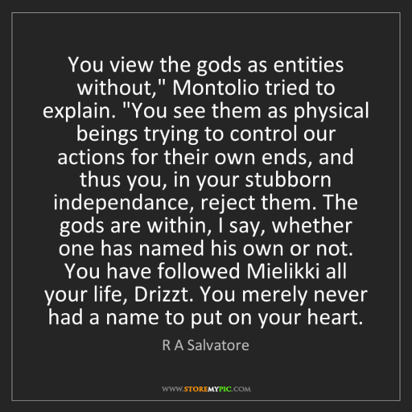 "R A Salvatore: You view the gods as entities without,"" Montolio tried..."