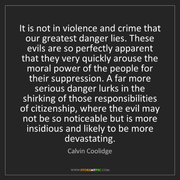 Calvin Coolidge: It is not in violence and crime that our greatest danger...