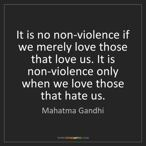 Mahatma Gandhi: It is no non-violence if we merely love those that love...