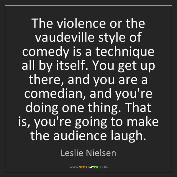 Leslie Nielsen: The violence or the vaudeville style of comedy is a technique...