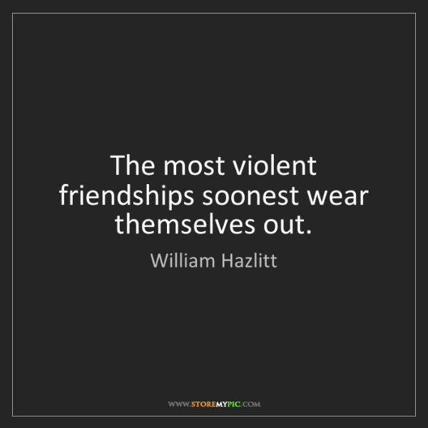 William Hazlitt: The most violent friendships soonest wear themselves...