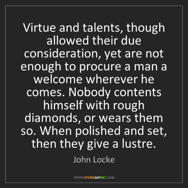 John Locke: Virtue and talents, though allowed their due consideration,...