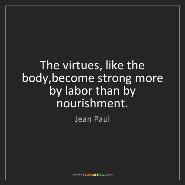 Jean Paul: The virtues, like the body,become strong more by labor...