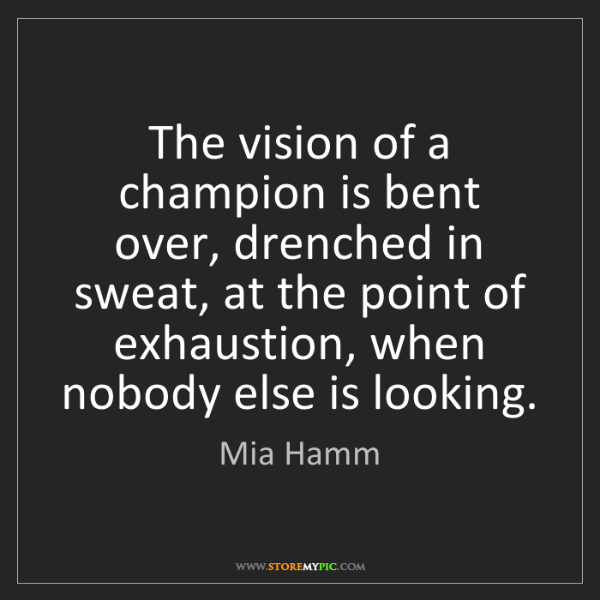 Mia Hamm: The vision of a champion is bent over, drenched in sweat,...