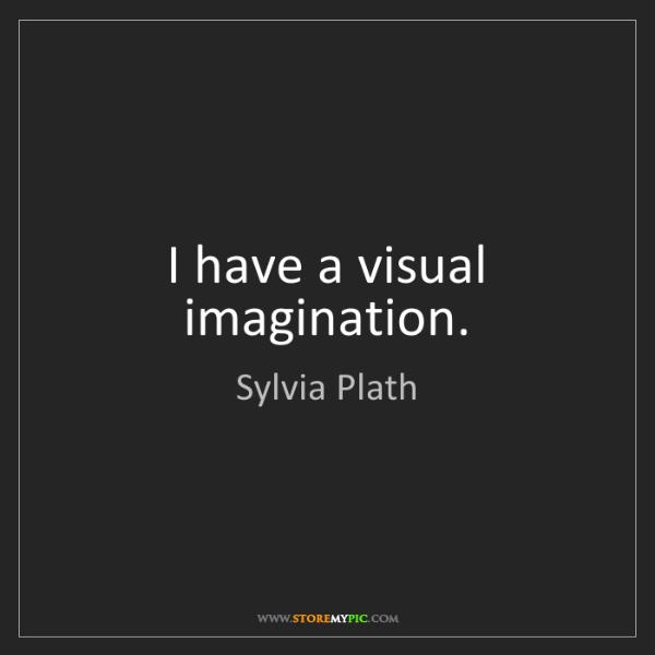 Sylvia Plath: I have a visual imagination.