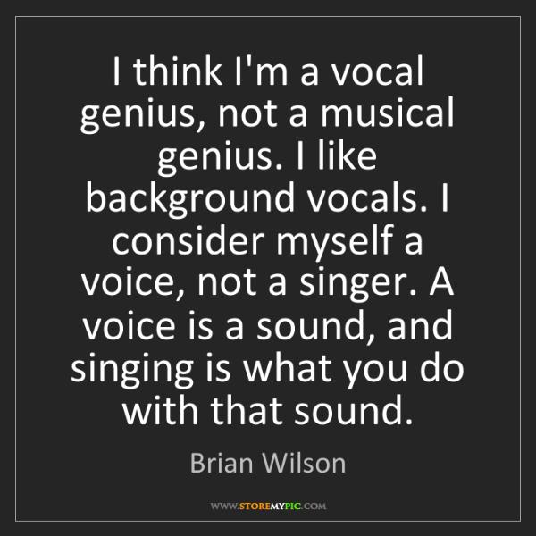 Brian Wilson: I think I'm a vocal genius, not a musical genius. I like...