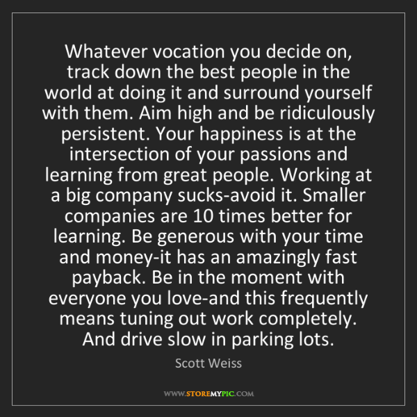 Scott Weiss: Whatever vocation you decide on, track down the best...