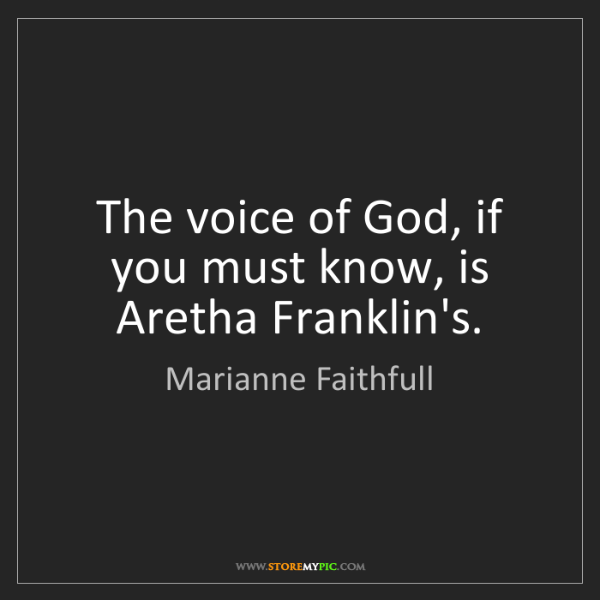Marianne Faithfull: The voice of God, if you must know, is Aretha Franklin's.