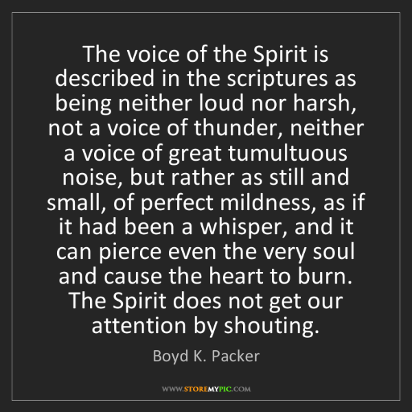 Boyd K. Packer: The voice of the Spirit is described in the scriptures...