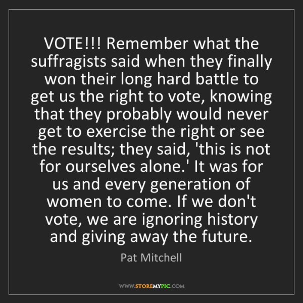 Pat Mitchell: VOTE!!! Remember what the suffragists said when they...