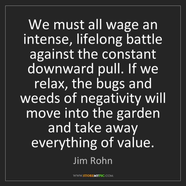 Jim Rohn: We must all wage an intense, lifelong battle against...
