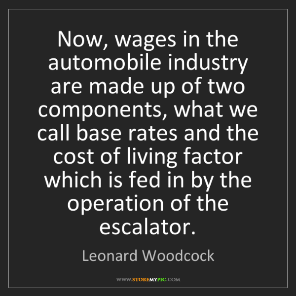 Leonard Woodcock: Now, wages in the automobile industry are made up of...
